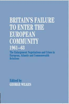Britain's Failure to Enter the European Community, 1961-63: The Enlargement Negotiations and Crises in European, Atlantic and Commonwealth Relations