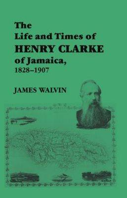 The Life and Times of Henry Clarke of Jamaica, 1828-1907