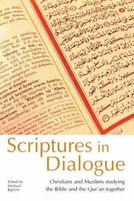 Scriptures in Dialogue: Christians and Muslims Studying the Bible and the Qur'an Together