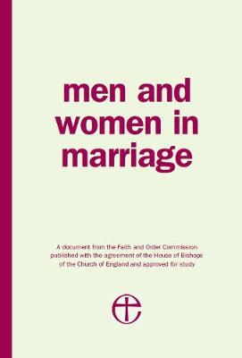 Men and Women in Marriage: A document from the Faith and Order Commission published with the agreement of the House of Bishops of the Church of England and approved for study