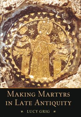 Making Martyrs in Late Antiquity