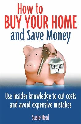 How To Buy Your Home and Save Money: Use insider knowledge to cut costs and avoid expensive mistakes