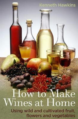 How To Make Wines at Home: Using wild and cultivated fruit, flowers and vegetables