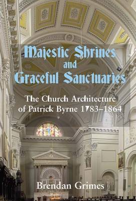 Majestic Shrines and Graceful Sanctuaries: The Church Architecture of Patrick Byrne 1783-1864