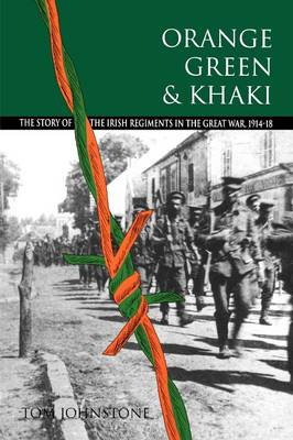 Orange, Green and Khaki: Story of the Irish Regiments in the Great War, 1914-18