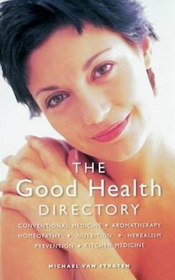 The Good Health Directory: Conventional Medicine, Aromatherapy, Homeopathy, Nutrition, Herbalism, Prevention, Kitchen Medicine