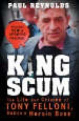 King Scum: The Life and Crimes of Tony Felloni - Dublin's Heroin Boss
