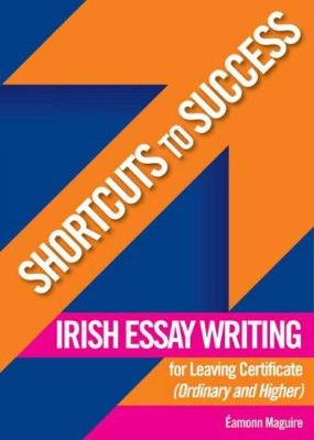 Shortcuts to Success: Irish Essay Writing: for Leaving Certificate (Ordinary and Higher Level)