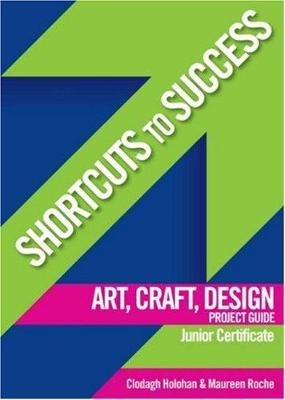 Shortcuts to Success: Art, Craft, Design Project Guide: for Junior Certificate
