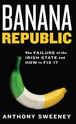 Banana Republic: The Failure of the Irish State and How to Fix It