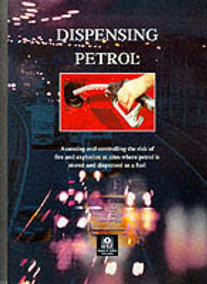 Dispensing Petrol: Assessing and Controlling the Risk of Fire and Explosion at Sights Where Petrol is Stored and Dispensed as Fuel