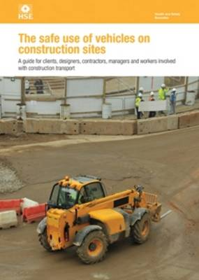 The Safe Use of Vehicles on Construction Sites: A Guide for Clients, Designers, Contractors, Managers and Workers Involved with Construction Transport.
