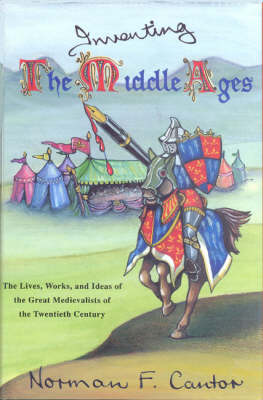 Inventing the Middle Ages: The Lives Works and Ideas of the Great Medievalists of the 20th Century