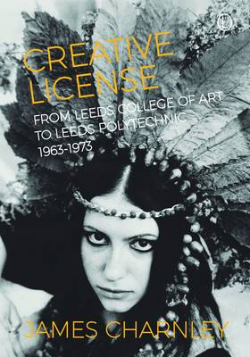 Creative License: From Leeds College of Art to Leeds Polytechnic, 1963-1973