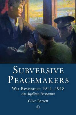 Subversive Peacemakers: War Resistance 1914-1918: An Anglican Perspective