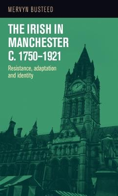 The Irish in Manchester c.1750-1921: Resistance, Adaptation and Identity