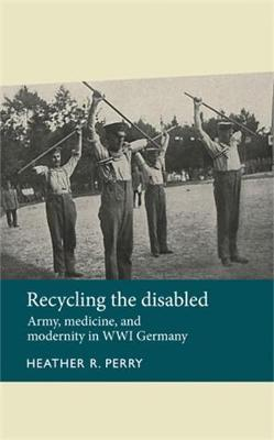 Recycling the Disabled: Army, Medicine, and Modernity in WWI Germany