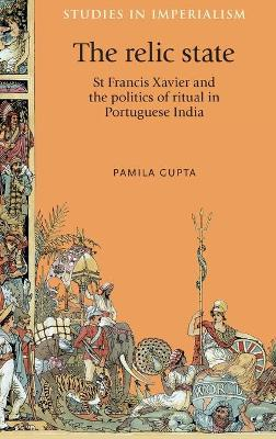 The Relic State: St Francis Xavier and the Politics of Ritual in Portuguese India