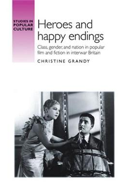 Heroes and Happy Endings: Class, Gender, and Nation in Popular Film and Fiction in Interwar Britain
