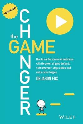 Game Changer: How to Use the Science of Motivationwith the Power of Game Design to Shift Behaviour, Shape Culture and Make Clever Happen