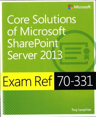 Core Solutions of Microsoft (R) SharePoint (R) Server 2013: Exam Ref 70-331