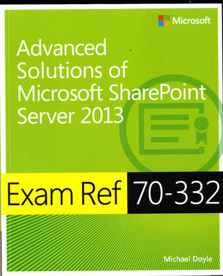 Advanced Solutions of Microsoft (R) SharePoint (R) Server 2013: Exam Ref 70-332