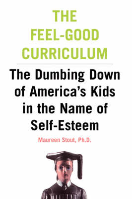 The Feel-Good Curriculum: The Dumbing Down Of America's Kids In The Name Of Self-esteem