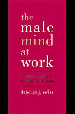The Male Mind At Work: A Woman's Guide To Winning At Working With Men