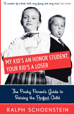 My Kid's An Honor Student, Your Kid's A Loser: The Pushy Parent's Guide To Raising The Perfect Child