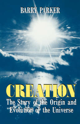 Creation: The Story Of The Origin And Evolution Of The Universe