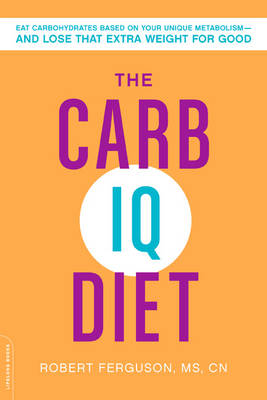 The Carb IQ Diet: Eat Carbohydrates Based on Your Unique Metabolism--And Lose That Extra Weight for Good