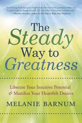 The Steady Way to Greatness: Liberate Your Intuitive Potential and Manifest Your Heartfelt Desires