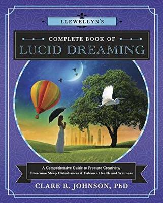 Llewellyn's Complete Book of Lucid Dreaming: A Comprehensive Guide to Promote Creativity, Overcome Sleep Disturbances and Enhance Health and Wellness