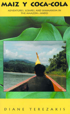 Maiz y Coca-Cola: Adventures, Scrapes, and Shamanism in the Amazon and Andes