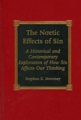 The Noetic Effects of Sin: An Historical and Contemporary Exploration of How Sin Affects Our Thinking