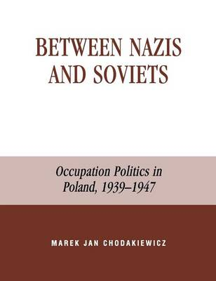 Between Nazis and Soviets: Occupation Politics in Poland, 1939-1947