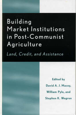 Building Market Institutions in Post-Communist Agriculture: Land, Credit, and Assistance