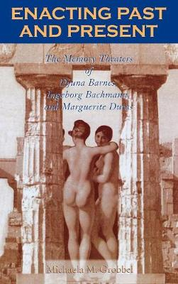 Enacting Past and Present: The Memory Theaters of Djuna Barnes, Ingeborg Bachmann, and Marguerite Duras