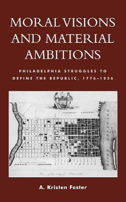 Moral Visions and Material Ambitions: Philadelphia Struggles to Define the Republic, 1776-1836