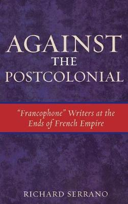 Against the Postcolonial: 'Francophone' Writers at the Ends of the French Empire
