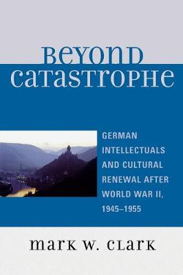 Beyond Catastrophe: German Intellectuals and Cultural Renewal After World War II, 1945-1955