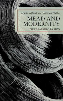 Mead and Modernity: Science, Selfhood, and Democratic Politics