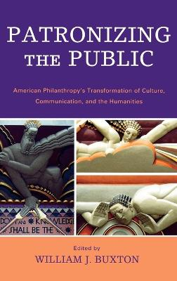 Patronizing the Public: American Philanthropy's Transformation of Culture, Communication, and the Humanities