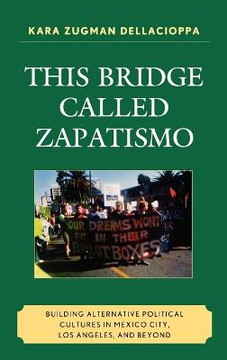 This Bridge Called Zapatismo: Building Alternative Political Cultures in Mexico City, Los Angeles, and Beyond