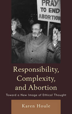 Responsibility, Complexity, and Abortion: Toward a New Image of Ethical Thought