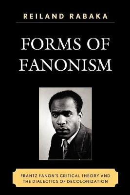 Forms of Fanonism: Frantz Fanon's Critical Theory and the Dialectics of Decolonization