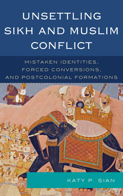 "Unsettling Sikh and Muslim Conflict: Mistaken Identities, ""Forced"" Conversions, and Postcolonial Formations"