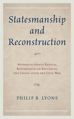 The Statesmanship and Reconstruction: Moderate versus Radical Republicans on Restoring the Union After the Civil War