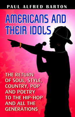 Americans and Their Idols: The Return of Soul, Style, Country, Pop, Poetry to the Hip-Hop Generation
