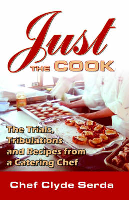 Just the Cook: Trials, Tribulations and Recipes for a Catering Chef